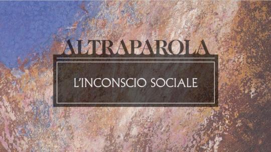 Altraparola n. 3 – L'inconscio sociale