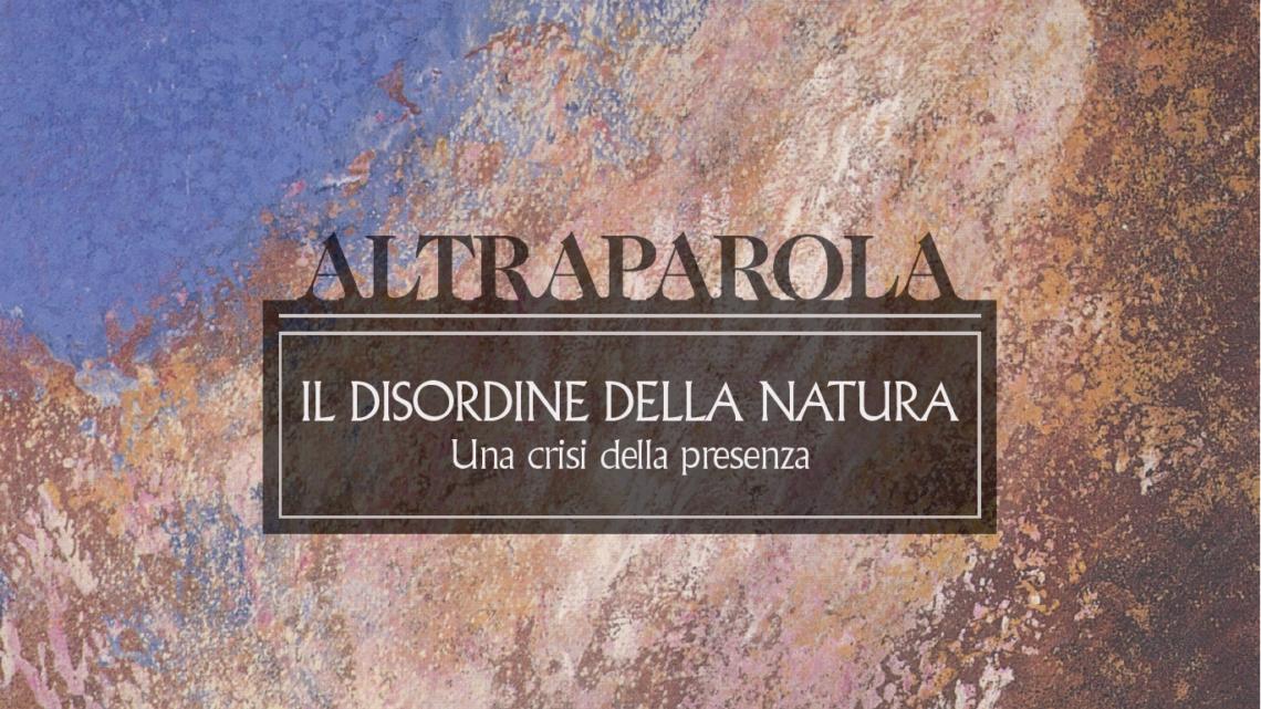 Altraparola n. 4 – Il disordine della natura. Una crisi della presenza